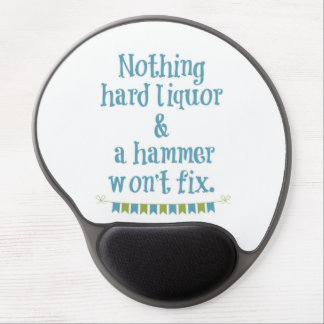 NOTHING HARD LIQUOR AND A HAMMER WON T FIX GEL MOUSE MAT