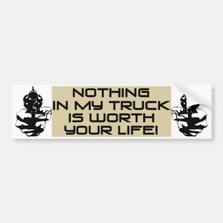 Nothing In My Truck Is Worth Your Life! Bumper Sticker