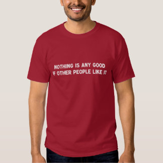 Nothing Is Any Good If Other People Like It T-Shirt
