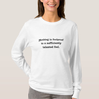 Nothing is foolproof t-shirts. Funny sayings tees