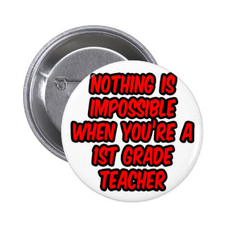 Nothing Is Impossible...1st Grade Teacher Pinback Buttons