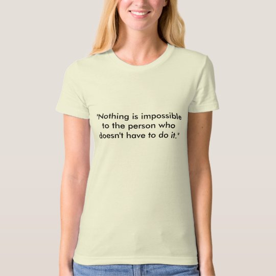 """""""Nothing is impossible to the person who doesn'... T-Shirt"""