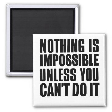 Nothing Is Impossible Unless You Can't Do It Magnet