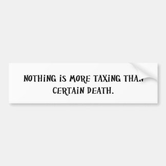 Nothing Is More Taxing Than Certain Death Bumper Sticker