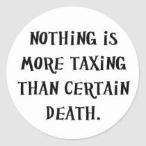 Nothing Is More Taxing Than Certain Death Classic Round Sticker