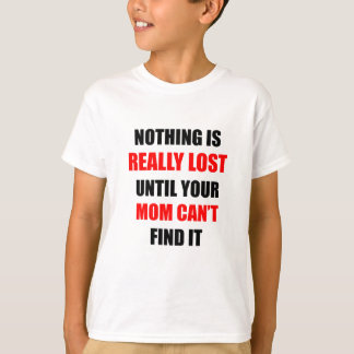 Nothing Is Really Lost Until Your Mom Can't Find T-Shirt
