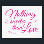 "Nothing Is Sweeter Than Love - Pink Wedding Sign<br><div class=""desc"">This elegant yet casual sign will be the perfect compliment to the candy bar buffet,  cookie buffet or dessert table at your wedding. This design features the words &#39;Nothing is sweeter than Love&quot; in a berry pink script font,  and highlighted with a couple swirl embellishments.</div>"