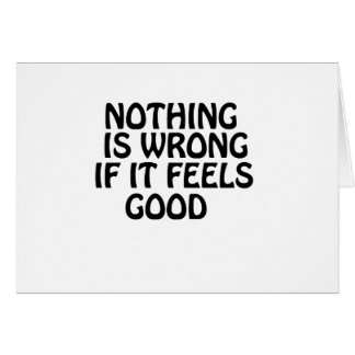 Nothing is wrong if it feels good card