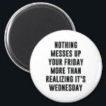 """Nothing Messes Up Your Friday Magnet<br><div class=""""desc"""">Nothing Messes Up Your Friday More Than Realizing It&#39;s Wednesday</div>"""