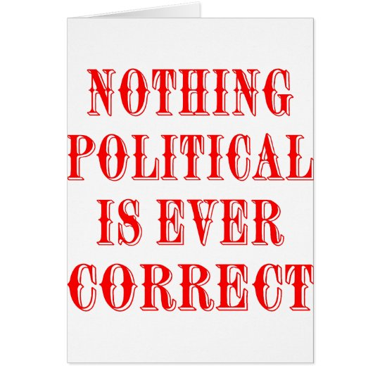 Nothing Political Is Ever Correct Card