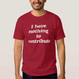Nothing to Contribute Tee Shirt