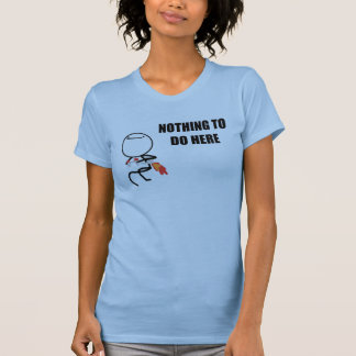 Nothing To Do Here T Shirts