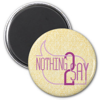 Nothing to Say 2 Inch Round Magnet