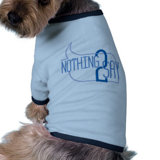 Nothing to Say Pet Tshirt