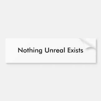 Nothing Unreal Exists Bumper Sticker