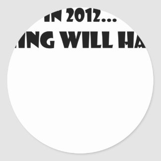 Nothing Will Happen 2012 Classic Round Sticker
