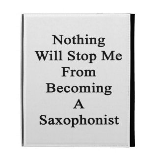 Nothing Will Stop Me From Becoming A Saxophonist iPad Folio Case