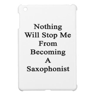 Nothing Will Stop Me From Becoming A Saxophonist iPad Mini Covers
