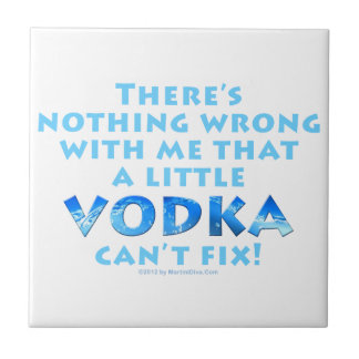 NOTHING WRONG WITH ME VODKA CAN'T FIX CERAMIC TILE