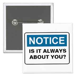 NOTICE IS IT ALWAYS ABOUT YOU? PINBACK BUTTON