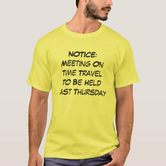 NOTICE: Meeting On Time Travel To Be Held Last Th T-Shirt