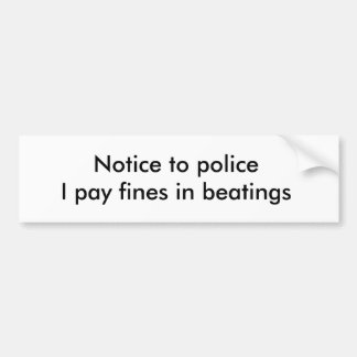 Notice to policeI pay fines in beatings Bumper Sticker