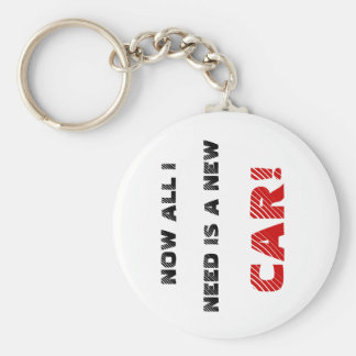 NOW ALL I, NEED IS A NEW, CAR! BASIC ROUND BUTTON KEYCHAIN