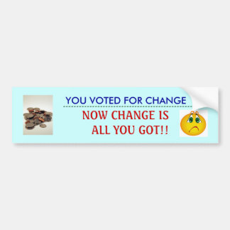now change is all you got!! bumper sticker