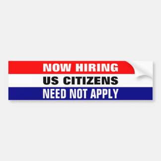 NOW HIRING, US CITIZENS NEED NOT APPLY BUMPER STICKER