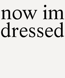 now im dressed t shirt