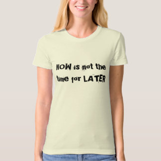 NOW is not the time for LATER T-Shirt