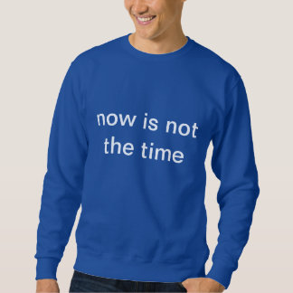 now is not the time sweatshirt