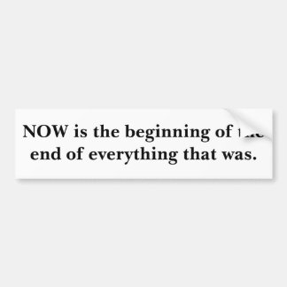 NOW is the beginning of the end of everything t... Bumper Sticker