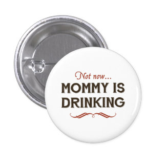 Now Now, Mommy is Drinking Pinback Button