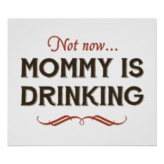 Now Now, Mommy is Drinking Poster