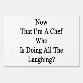 Now That I'm A Chef Who Is Doing All The Laughing. Yard Signs