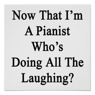 Now That I'm A Pianist Who's Doing All The Laughin Poster