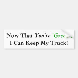 "Now That, You're, ""Green"", I Can Keep My Truck! Bumper Sticker"