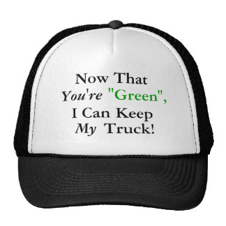 """Now That You're """"Green"""", I Can Keep My Truck! Trucker Hat"""