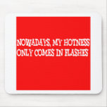 Nowadays my hotness only comes in flashes!! mouse pad
