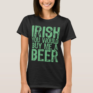 NSPBgtxt Irish You Would Buy Me A Beer T-Shirt