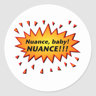 Nuance, baby! Nuance!!! Classic Round Sticker