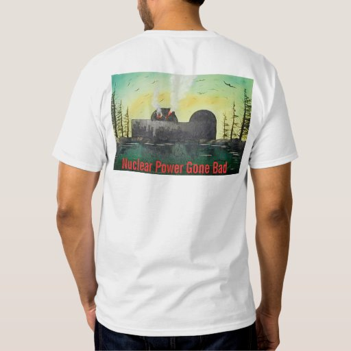 Nuclear Power Gone Bad T-shirts