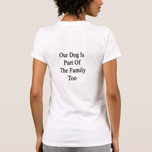 Nuestro perro es parte de la familia también camiseta