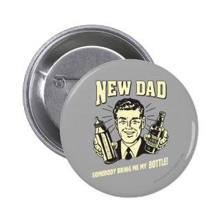 Nuevo papá: Alguien me trae mi botella Pin Redondo De 2 Pulgadas