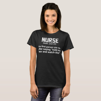 Nurse First Person You See After Saying Hold Beer T-Shirt