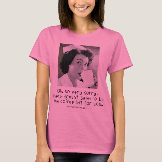 Nurse - So Very Sorry ...No Coffee for You. T-Shirt
