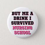 "Nursing School Buy Me A Drink Pinback Button<br><div class=""desc"">I Survived Nursing School,  Buy Me A Drink,  funny nurses saying for the newly graduated nurse.</div>"
