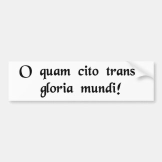 O how quickly passes the glory of the world bumper sticker