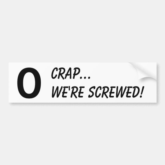 O, shit...we're screwed bumper Sti... - Customized Bumper Sticker